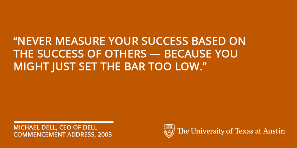 """""""Never measure your success based on the success of others – because you just might set the bar too low."""""""